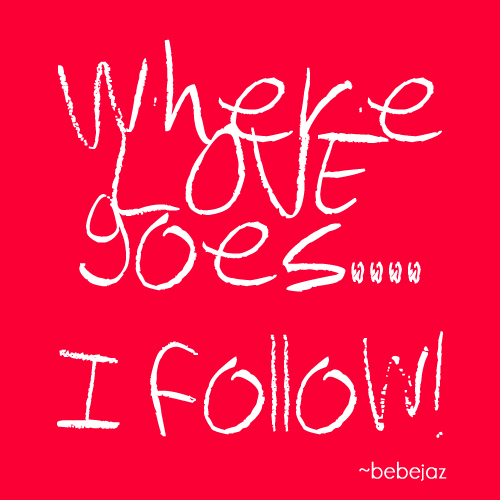 Where love goes... I follow!